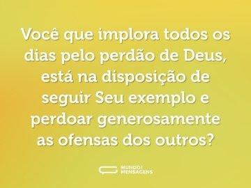 Você que implora todos os dias pelo perdão de Deus, está na disposição de seguir Seu exemplo e perdoar generosamente as ofensas dos outros?