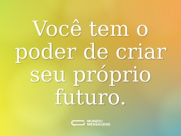 Você tem o poder de criar seu próprio futuro.