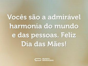 Vocês são a admirável harmonia do mundo e das pessoas. Feliz Dia das Mães!