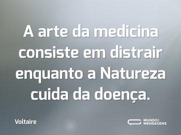 A arte da medicina consiste em distrair enquanto a Natureza cuida da doença.