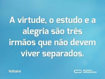 A virtude, o estudo e a alegria são três irmãos que não devem viver separados.