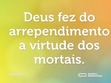 Deus fez do arrependimento a virtude dos mortais.