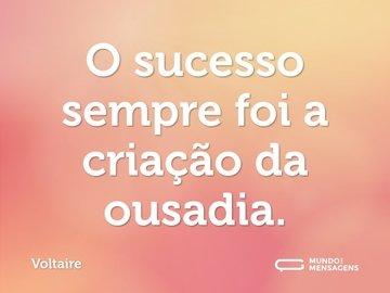 O sucesso sempre foi a criação da ousadia.