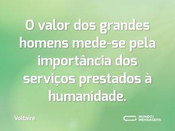 O valor dos grandes homens mede-se pela importância dos serviços prestados à humanidade.