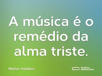 A música é o remédio da alma triste.