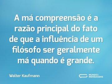 A má compreensão é a razão principal do fato de que a influência de um filósofo ser geralmente má quando é grande.