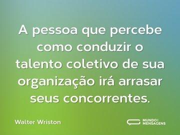 A pessoa que percebe como conduzir o talento coletivo de sua organização irá arrasar seus concorrentes.