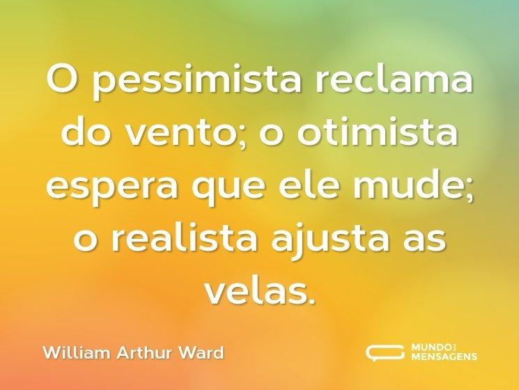 O pessimista reclama do vento; o otimista espera que ele mude; o realista ajusta as velas.