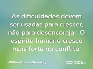 As dificuldades devem ser usadas para crescer, não para desencorajar. O espírito humano cresce mais forte no conflito.