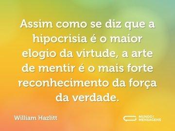 Assim como se diz que a hipocrisia é o maior elogio da virtude, a arte de mentir é o mais forte reconhecimento da força da verdade.