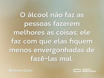 O álcool não faz as pessoas fazerem melhores as coisas; ele faz com que elas fiquem menos envergonhadas de fazê-las mal.