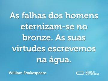 As falhas dos homens eternizam-se no bronze. As suas virtudes escrevemos na água.