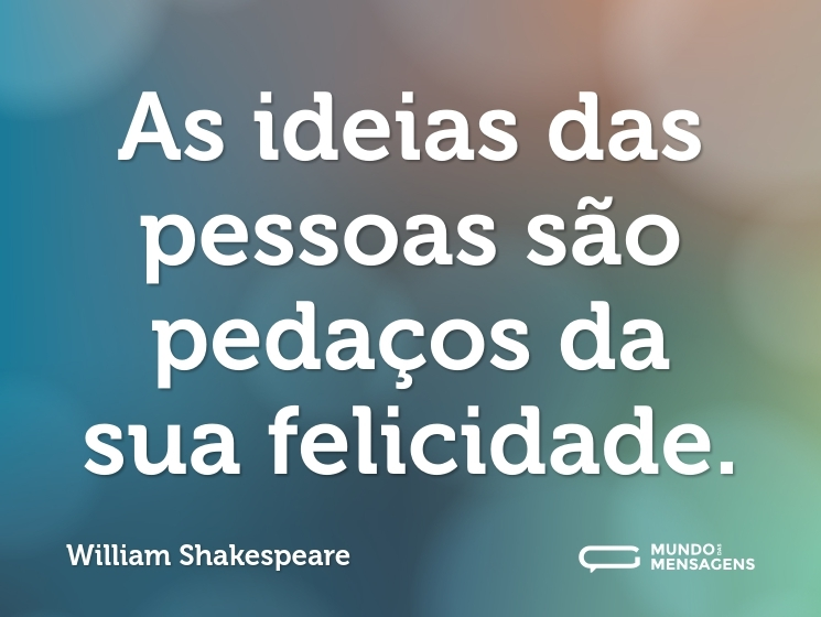 As ideias das pessoas são pedaços da sua felicidade.
