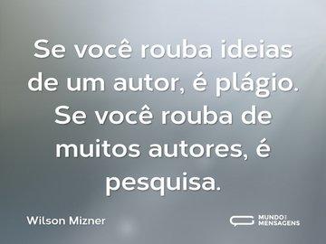 Se você rouba ideias de um autor, é plágio. Se você rouba de muitos autores, é pesquisa.