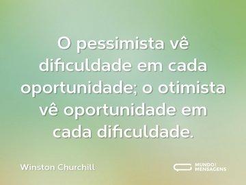 O pessimista vê dificuldade em cada oportunidade; o otimista vê oportunidade em cada dificuldade.