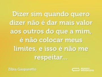 Dizer sim quando quero dizer não é dar mais valor aos outros do que a mim, é não colocar meus limites, e isso é não me respeitar...